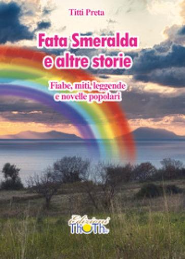 Fata Smeralda e altre storie. Fiabe, miti, leggende e novelle popolari - Titti Preta | Kritjur.org