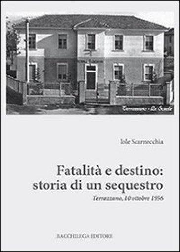 Fatalità e destino. Storia di un sequestro. Terrazzano, 10 ottobre 1956 - Iole Scarnecchia  