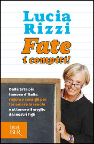 Fate i compiti! Dalla tata più famosa d'Italia, regole e consigli per far amare la scuola e ottenere il meglio dai nostri figli - Lucia Rizzi  