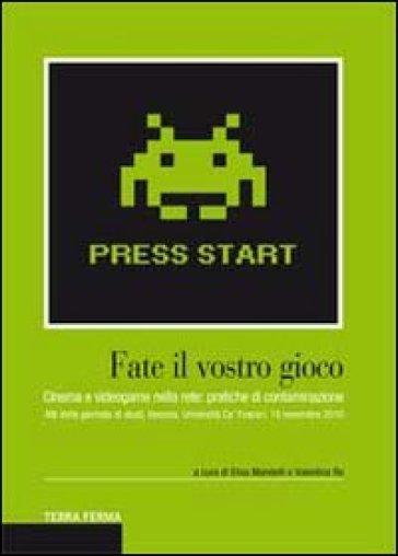 Fate il vostro gioco. Cinema e videogame nella rete: pratiche di contaminazione. Atti della giornata di studi (Venezia, Università Ca' Foscari, 19 novembre 2010) - V. Re |