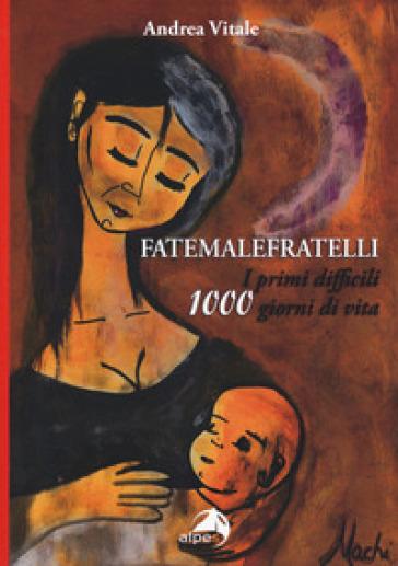 Fatemalefratelli. I primi difficili 1000 giorni di vita - Andrea Vitale |