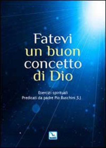 Fatevi un buon concetto di Dio. Esercizi spirituali - Piero Buschini | Ericsfund.org