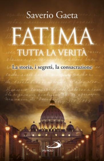 Fatima. Tutta la verità. La storia, i segreti, la consacrazione - Saverio Gaeta |