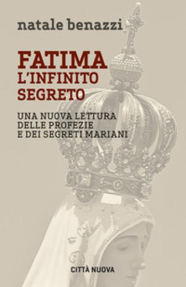 Fatima. L'infinito segreto. Una nuova lettura delle profezie e dei segreti mariani - Natale Benazzi |