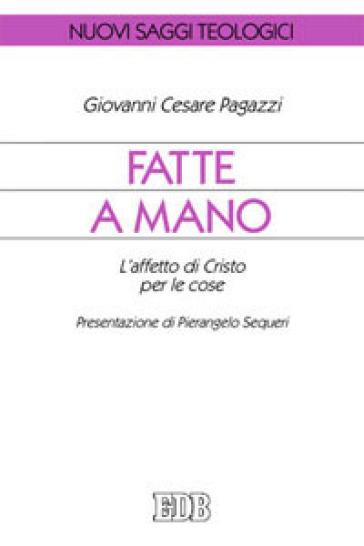 Fatte a mano. L'affetto di Cristo per le cose - Giovanni Cesare Pagazzi |