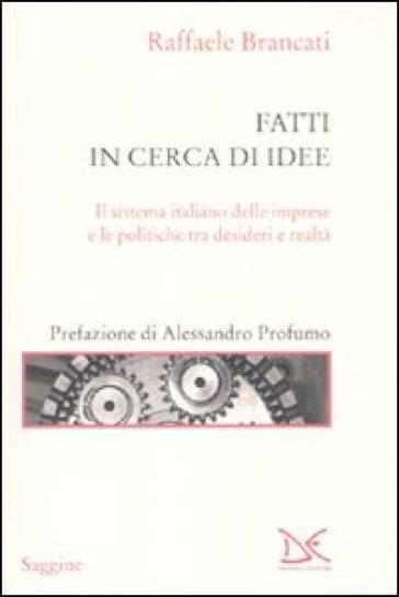 Fatti in cerca di idee. Il sistema italiano delle imprese tra desideri e realtà - Raffaele Brancati |