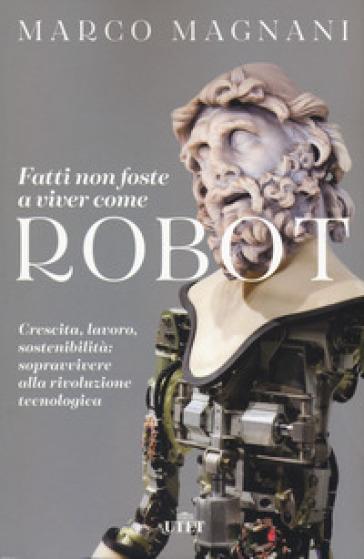 Fatti non foste a viver come robot. Crescita, lavoro, sostenibilità: sopravvivere alla rivoluzione tecnologica - Marco Magnani | Thecosgala.com