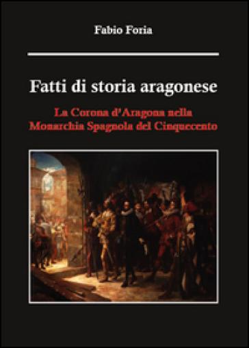 Fatti di storia aragonese. La corona d'Aragona nella monarchia spagnola del Cinquecento - Fabio Foria | Jonathanterrington.com