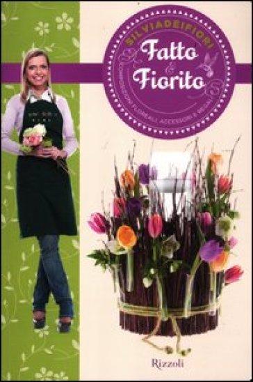 Fatto & fiorito. Composizioni floreali, accessori e regali - Silviadeifiori pdf epub