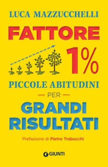 Fattore 1%. Piccole abitudini per grandi risultati - Luca Mazzucchelli |