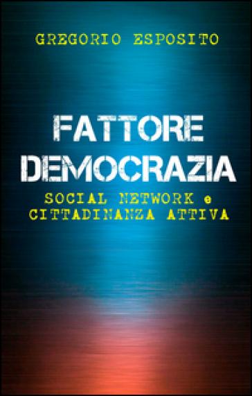 Fattore democrazia. Social network e cittadinanza attiva - Gregorio Esposito  