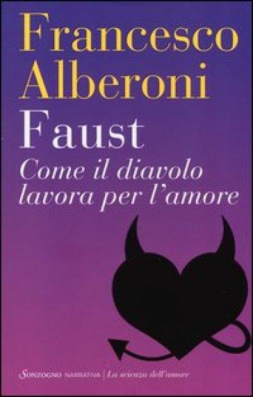 Faust. Come il diavolo lavora per l'amore - Francesco Alberoni |