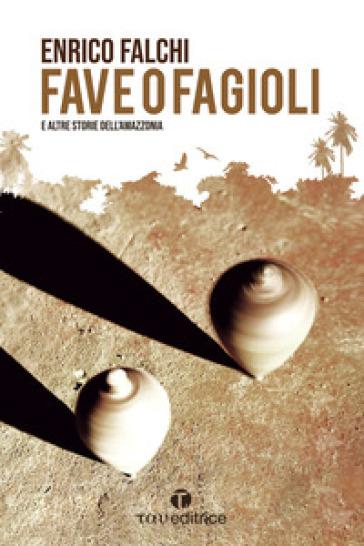 Fave o fagioli e altre storie dall'Amazzonia - Enrico Falchi |