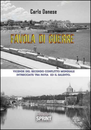 Favola di guerre. Vicende del secondo conflitto mondiale intrecciate tra Pavia ed il Salento - Carlo Danese  