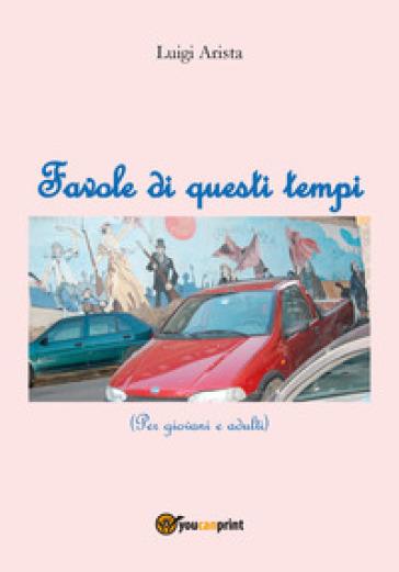 Favole di questi tempi - Luigi Arista |