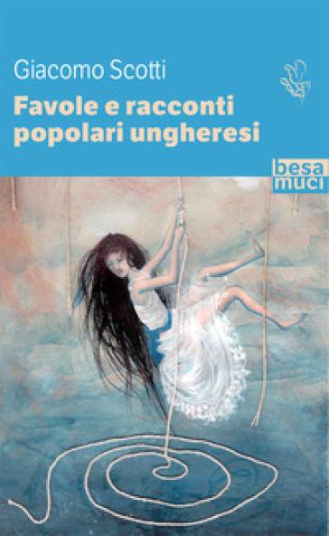 Favole e racconti popolari ungheresi - Giacomo Scotti |