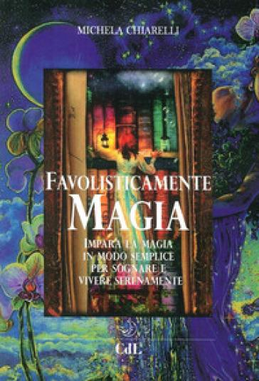 Favolisticamente magia. Imparare la magia in modo semplice per sognare e vivere felicemente - Michela Chiarelli | Jonathanterrington.com