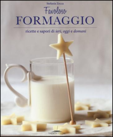 Favoloso formaggio. Ricette e sapori di ieri, oggi e domani - Stefania Zecca | Ericsfund.org