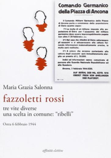 Fazzoletti Rossi. Tre vite diverse, una scelta comune. «Ribelli». (Ostra, 6 febbraio 1944) - Maria Grazia Salonna |