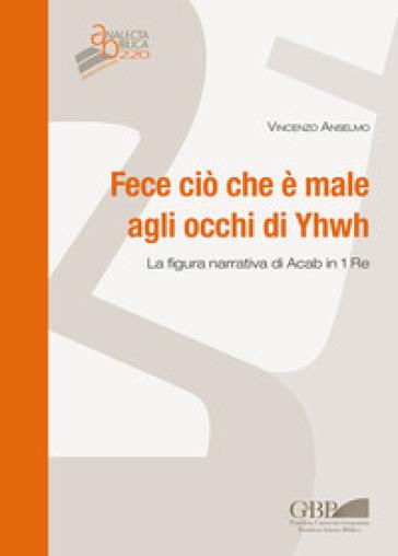 Fece ciò che è male agli occhi di Yhwh. La figura narrativa di Acab in 1 Re - Vincenzo Anselmo |