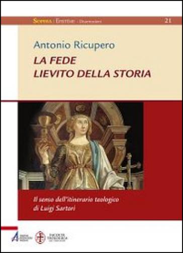 La Fede. Lievito della storia. Il senso dell'itinerario teologico di Luigi Sartori - Antonio Ricupero |