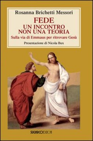 Fede: un incontro non una teoria. Sulla via di Emmaus per ritrovare Gesù - Rosanna Brichetti Messori |