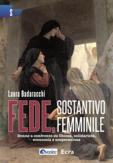 Fede, sostantivo femminile. Donne a confronto su Chiesa, solidarietà, economia e cooperazione - Laura Badaracchi | Kritjur.org