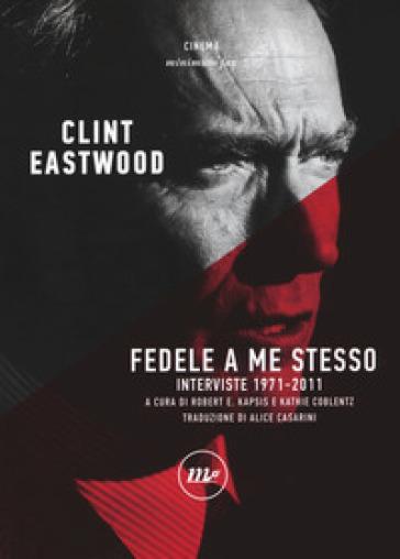 Fedele a me stesso. Interviste 1971-2011 - Clint Eastwood | Thecosgala.com