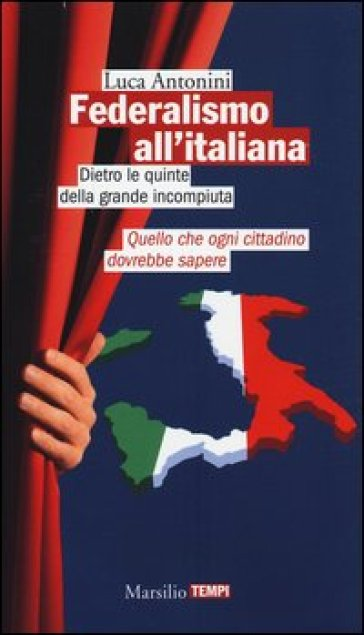 Federalismo all'italiana. Dietro le quinte della grande incompiuta - Luca Antonini | Jonathanterrington.com