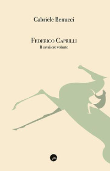 Federico Caprilli. Il cavaliere volante - Gabriele Benucci pdf epub