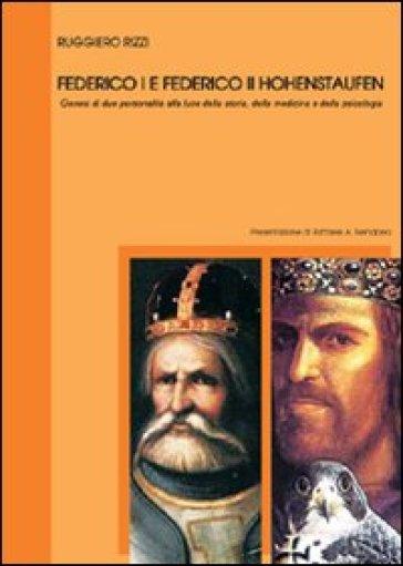 Federico I e Federico II Hohenstaufen. Genesi di due personalità alla luce della storia, della medicina e della psicologia - Ruggiero Rizzi  