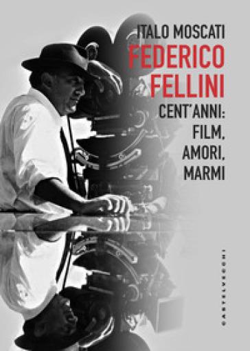 Federico Fellini. Cent'anni: film, amori, marmi - Italo Moscati   Rochesterscifianimecon.com