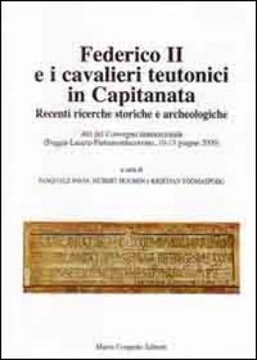 Federico II e i cavalieri teutonici in capitanata. Recenti ricerche storiche e archeologiche. Atti del Convegno internaz... (Foggia-Lucera-Pietramontecorvino, 2009) - P. Favia |