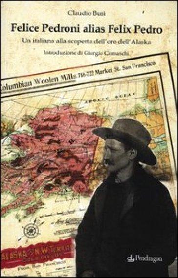 Felice Pedroni alias Felix Pedro. Un italiano alla scoperta dell'oro dell'Alaska - Claudio Busi |