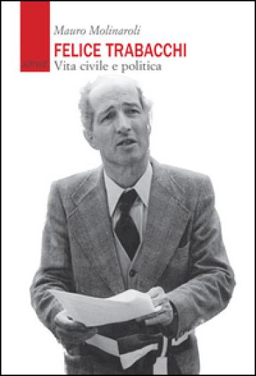 Felice Trabacchi. Vita civile e politica - Mauro Molinaroli |