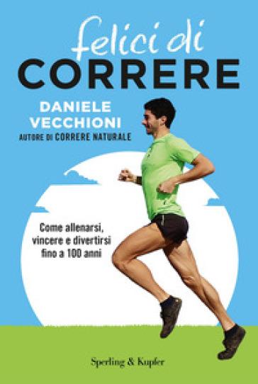 Felici di correre. Come allenarsi, vincere e divertirsi fino a 100 anni. Con Contenuto digitale per accesso on line - Daniele Vecchioni  