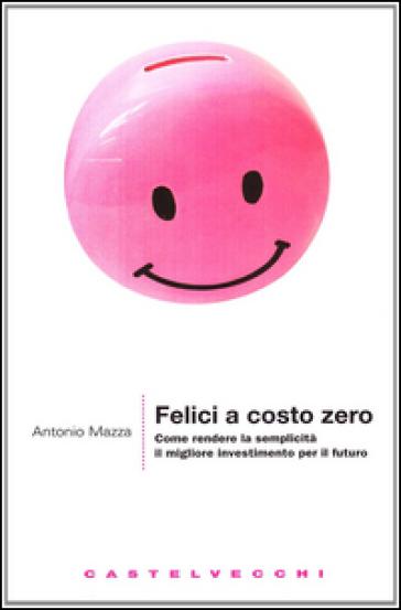Felici a costo zero. Come rendere la semplicità il migliore investimento per il futuro - Antonio Mazza | Thecosgala.com