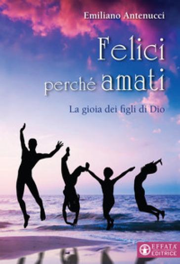 Felici perché amati. La gioia dei figli di Dio - Emiliano Antenucci |