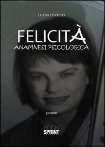 Felicità. Anamnesi psicologica - Luana Cisotto |