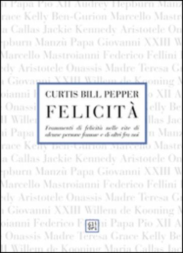 Felicità. Frammenti di felicità nelle vite di alcune persone famose e di altri fra noi - Curtis B. Pepper  