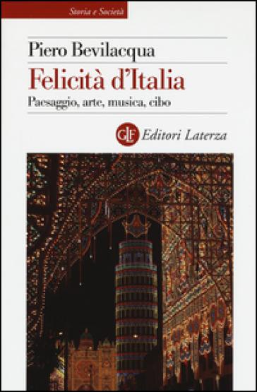 Felicità d'Italia. Paesaggio, arte, musica, cibo - Piero Bevilacqua pdf epub