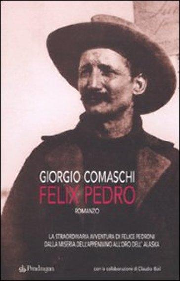 Felix Pedro. La straordinaria avventura di Felice Pedroni dalla miseria dell'Appenino all'oro dell'Alaska - Giorgio Comaschi |