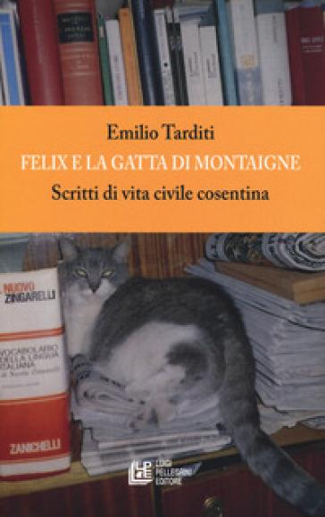 Felix e la gatta di Montaigne. Scritti di vita civile cosentina - Emilio Tarditi |