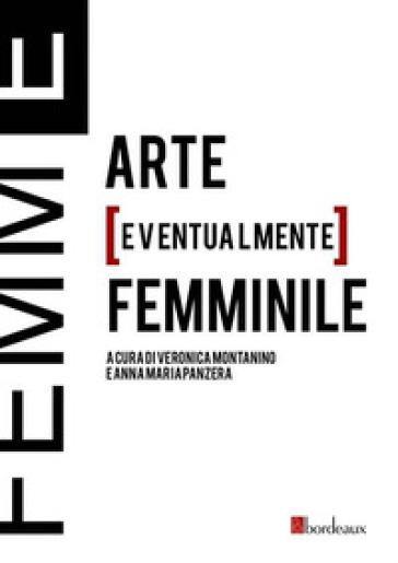 Femm[E]. Arte [eventualmente] femminile - V. Montanino |