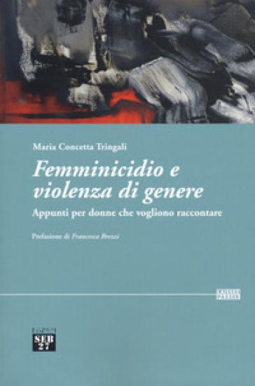 Femminicidio e violenza di genere. Appunti per donne che vogliono raccontare - Maria Concetta Tringali |