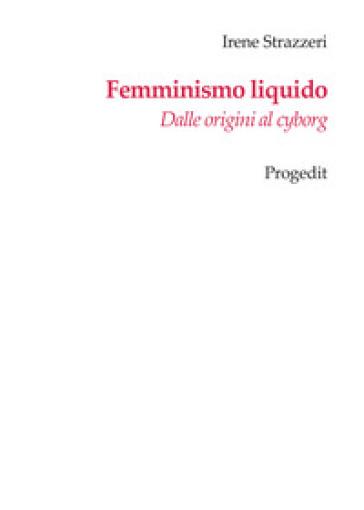 Femminismo liquido. Dalle origini al cyborg - Irene Strazzeri |