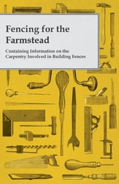 Fencing for the Farmstead - Containing Information on the Carpentry Involved in Building Fences