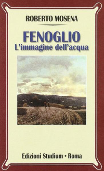 Fenoglio. L'immagine dell'acqua - Roberto Mosena |