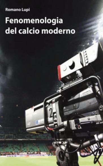 Fenomenologia del calcio moderno - Romano Lupi |