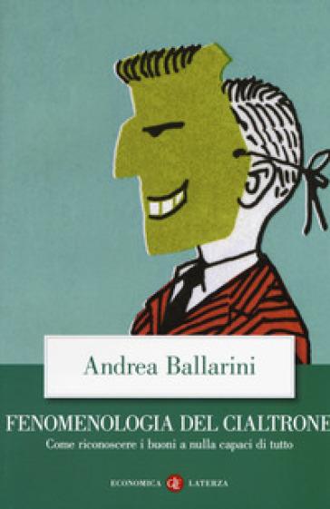 Fenomenologia del cialtrone. Come riconoscere i buoni a nulla capaci di tutto - Andrea Ballarini |